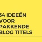 34 ideeën voor pakkende blog titels waar je lezer op wil klikken